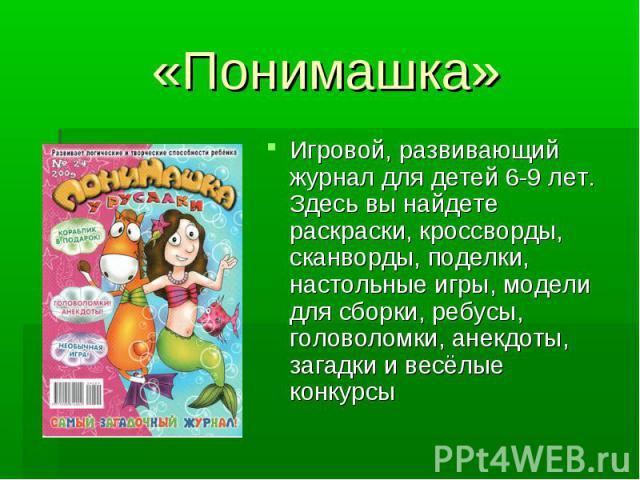 «Понимашка»Игровой, развивающий журнал для детей 6-9 лет. Здесь вы найдете раскраски, кроссворды, сканворды, поделки, настольные игры, модели для сборки, ребусы, головоломки, анекдоты, загадки и весёлые конкурсы