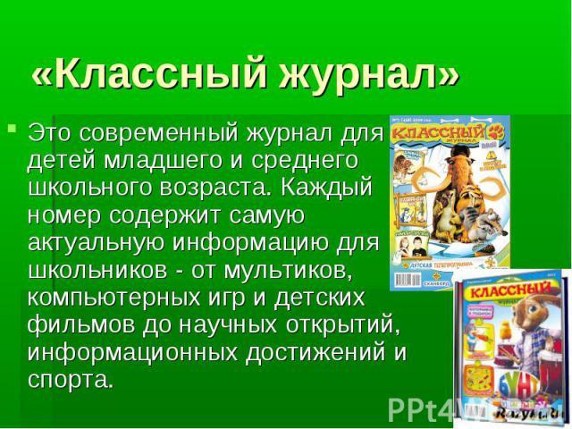 «Классный журнал»Это современный журнал для детей младшего и среднего школьного возраста. Каждый номер содержит самую актуальную информацию для школьников - от мультиков, компьютерных игр и детских фильмов до научных открытий, информационных достиже…