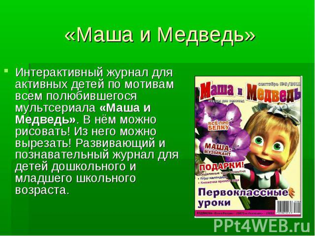 «Маша и Медведь» Интерактивный журнал для активных детей по мотивам всем полюбившегося мультсериала «Маша и Медведь». В нём можно рисовать! Из него можно вырезать! Развивающий и познавательный журнал для детей дошкольного и младшего школьного возраста.