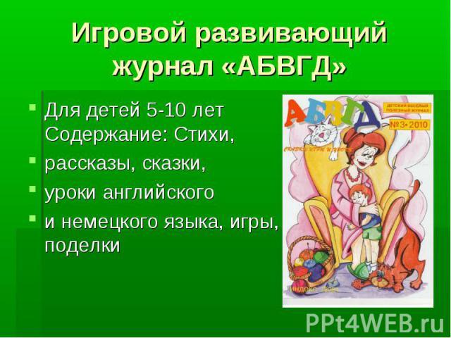 Игровой развивающий журнал «АБВГД» Для детей 5-10 лет Содержание: Стихи, рассказы, сказки, уроки английского и немецкого языка, игры, поделки