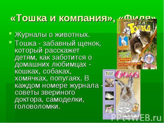 «Тошка и компания», «Филя» Журналы о животных. Тошка - забавный щенок, который расскажет детям, как заботится о домашних любимцах - кошках, собаках, хомячках, попугаях. В каждом номере журнала - советы звериного доктора, самоделки, головоломки.