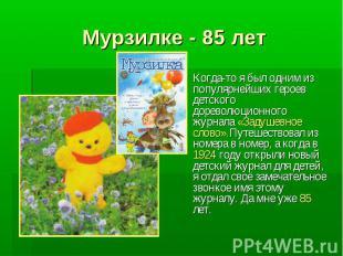 Мурзилке - 85 лет Когда-то я был одним из популярнейших героев детского дореволю