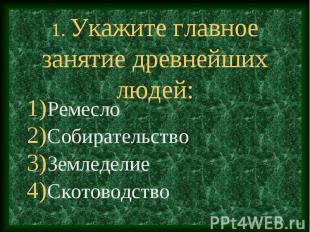 1. Укажите главное занятие древнейших людей: Ремесло Собирательство Земледелие С