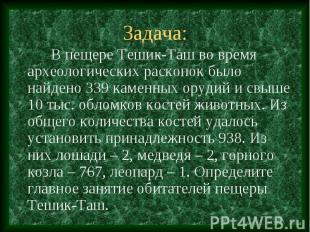Задача: В пещере Тешик-Таш во время археологических раскопок было найдено 339 ка