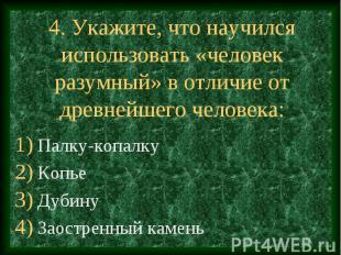 4. Укажите, что научился использовать «человек разумный» в отличие от древнейшег