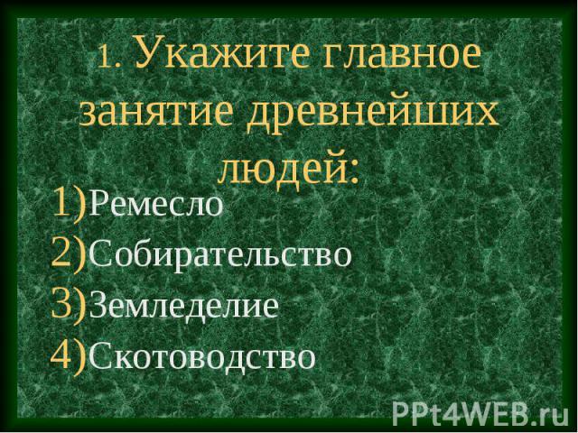 1. Укажите главное занятие древнейших людей: Ремесло Собирательство Земледелие Скотоводство