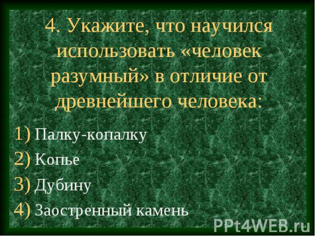 4. Укажите, что научился использовать «человек разумный» в отличие от древнейшего человека: Палку-копалку Копье Дубину Заостренный камень