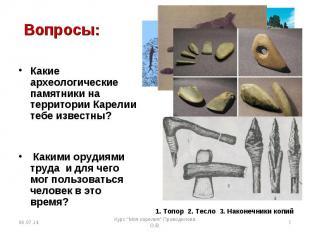 Вопросы:  Какие археологические памятники на территории Карелии тебе известны?