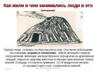Как жили и чем занимались люди в это время Первые люди селились по берегам рек и