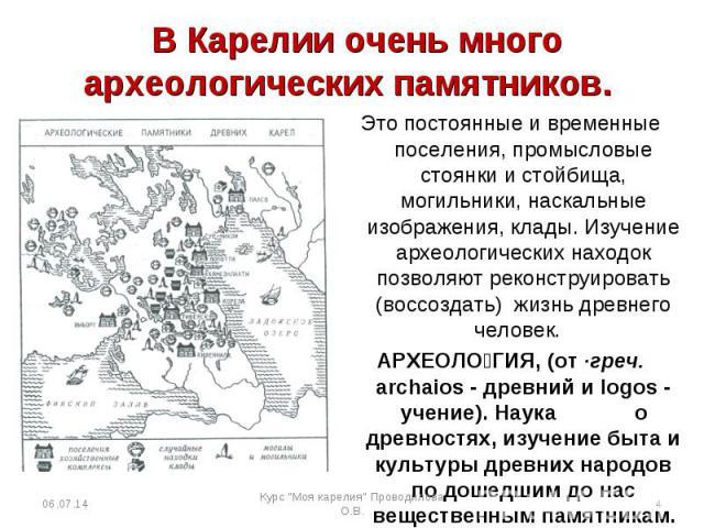 В Карелии очень много археологических памятников. Это постоянные и временные поселения, промысловые стоянки и стойбища, могильники, наскальные изображения, клады. Изучение археологических находок позволяют реконструировать (воссоздать) жизнь древнег…
