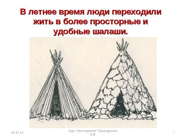 В летнее время люди переходили жить в более просторные и удобные шалаши.