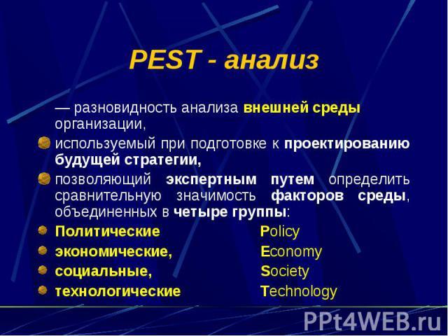 PEST - анализ — разновидность анализа внешней среды организации, используемый при подготовке к проектированию будущей стратегии, позволяющий экспертным путем определить сравнительную значимость факторов среды, объединенных в четыре группы: Политичес…
