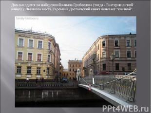 Дом находится на набережной канала Грибоедова (тогда - Екатерининский канал) у Л