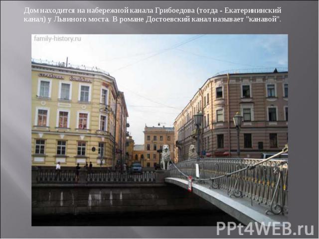Дом находится на набережной канала Грибоедова (тогда - Екатерининский канал) у Львиного моста. В романе Достоевский канал называет