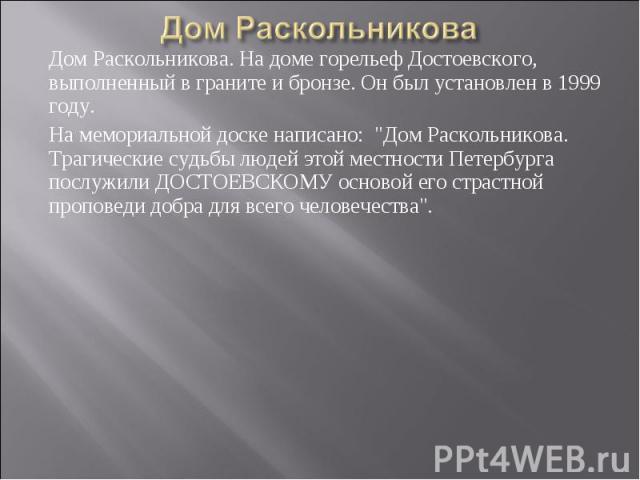 Дом Раскольникова Дом Раскольникова. На доме горельеф Достоевского, выполненный в граните и бронзе. Он был установлен в 1999 году. На мемориальной доске написано: