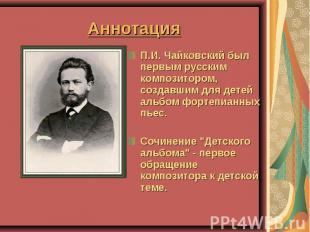 Аннотация П.И. Чайковский был первым русским композитором, создавшим для детей а