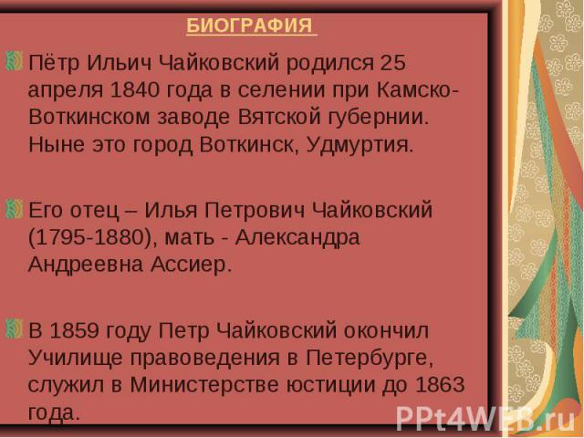 БИОГРАФИЯ Пётр Ильич Чайковский родился 25 апреля 1840 года в селении при Камско-Воткинском заводе Вятской губернии. Ныне это город Воткинск, Удмуртия. Его отец – Илья Петрович Чайковский (1795-1880), мать - Александра Андреевна Ассиер. В 1859 году …