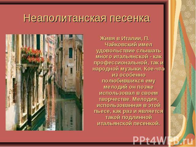 Неаполитанская песенка Живя в Италии, П. Чайковский имел удовольствие слышать много итальянской - как профессиональной, так и народной музыки. Кое-что из особенно полюбившихся ему мелодий он позже использовал в своем творчестве. Мелодия, использован…