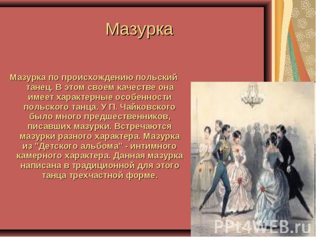 Мазурка Мазурка по происхождению польский танец. В этом своем качестве она имеет характерные особенности польского танца. У П. Чайковского было много предшественников, писавших мазурки. Встречаются мазурки разного характера. Мазурка из