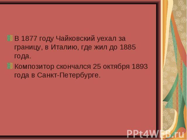В 1877 году Чайковский уехал за границу, в Италию, где жил до 1885 года. Композитор скончался 25 октября 1893 года в Санкт-Петербурге.