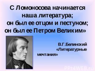 С Ломоносова начинается наша литература; он был ее отцом и пестуном; он был ее П