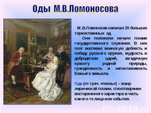 Оды М.В.Ломоносова М.В.Ломоносов написал 20 больших торжественных од. Они положи