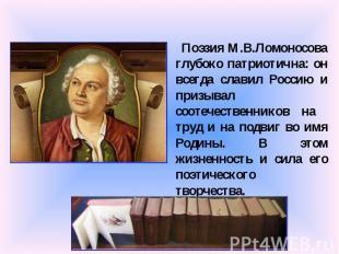 Поэзия М.В.Ломоносова глубоко патриотична: он всегда славил Россию и призывал со