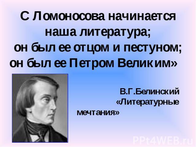 С Ломоносова начинается наша литература; он был ее отцом и пестуном; он был ее Петром Великим» В.Г.Белинский «Литературные мечтания»