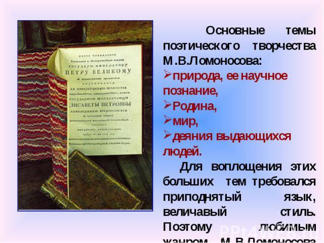 Основные темы поэтического творчества М.В.Ломоносова: природа, ее научное познание, Родина, мир, деяния выдающихся людей. Для воплощения этих больших тем требовался приподнятый язык, величавый стиль. Поэтому любимым жанром М.В.Ломоносова стала ода.