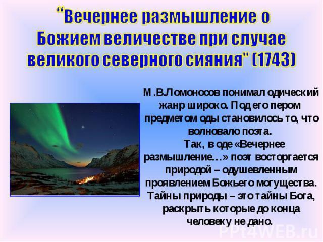 """""""Вечернее размышление о Божием величестве при случае великого северного сияния"""" (1743) М.В.Ломоносов понимал одический жанр широко. Под его пером предметом оды становилось то, что волновало поэта. Так, в оде «Вечернее размышление…» поэт восторгается…"""