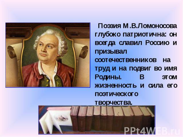 Поэзия М.В.Ломоносова глубоко патриотична: он всегда славил Россию и призывал соотечественников на труд и на подвиг во имя Родины. В этом жизненность и сила его поэтического творчества.