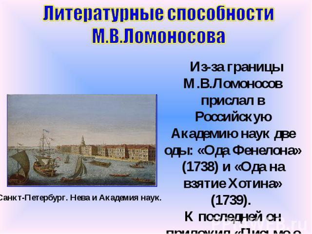 Литературные способности М.В.Ломоносова Из-за границы М.В.Ломоносов прислал в Российскую Академию наук две оды: «Ода Фенелона» (1738) и «Ода на взятие Хотина» (1739). К последней он приложил «Письмо о правилах российского стихотворства». Санкт-Петер…