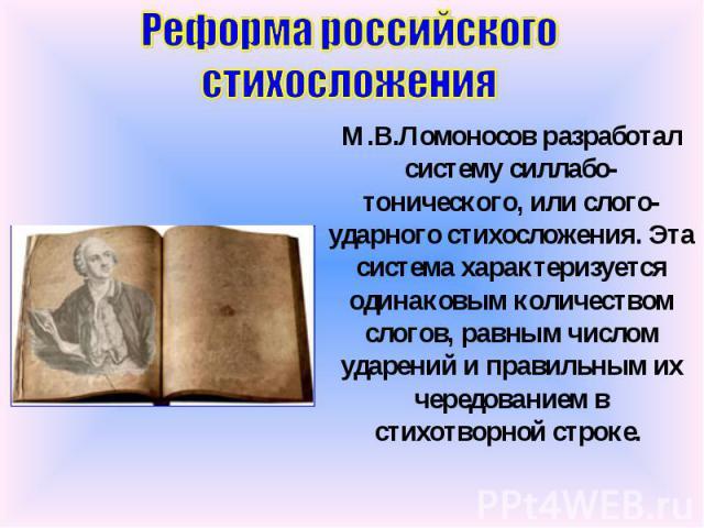Реформа российского стихосложения М.В.Ломоносов разработал систему силлабо-тонического, или слого-ударного стихосложения. Эта система характеризуется одинаковым количеством слогов, равным числом ударений и правильным их чередованием в стихотворной строке.