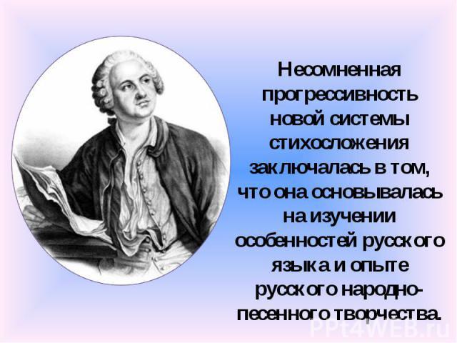 Несомненная прогрессивность новой системы стихосложения заключалась в том, что она основывалась на изучении особенностей русского языка и опыте русского народно-песенного творчества.