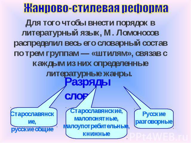 Жанрово-стилевая реформа Для того чтобы внести порядок в литературный язык, М. Ломоносов распределил весь его словарный состав по трем группам — «штилям», связав с каждым из них определенные литературные жанры. Разряды слов Старославянские, русские …