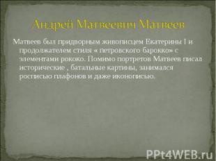 Андрей Матвеевич Матвеев Матвеев был придворным живописцем Екатерины I и продолж