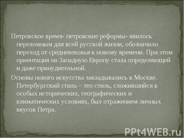 Петровское время- петровские реформы- явилось переломным для всей русской жизни, обозначило переход от средневековья к новому времени. При этом ориентация на Западную Европу стала определяющей и даже принудительной. Основы нового искусства закладыва…
