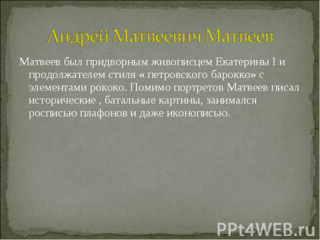 Андрей Матвеевич Матвеев Матвеев был придворным живописцем Екатерины I и продолжателем стиля « петровского барокко» с элементами рококо. Помимо портретов Матвеев писал исторические , батальные картины, занимался росписью плафонов и даже иконописью.