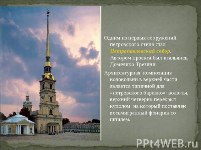 Одним из первых сооружений петровского стиля стал Петропавловский собор. Автором проекта был итальянец Доменико Трезини. Архитектурная композиция колокольни в верхней части является типичной для «петровского барокко»: волюты, верхний четверик перекр…