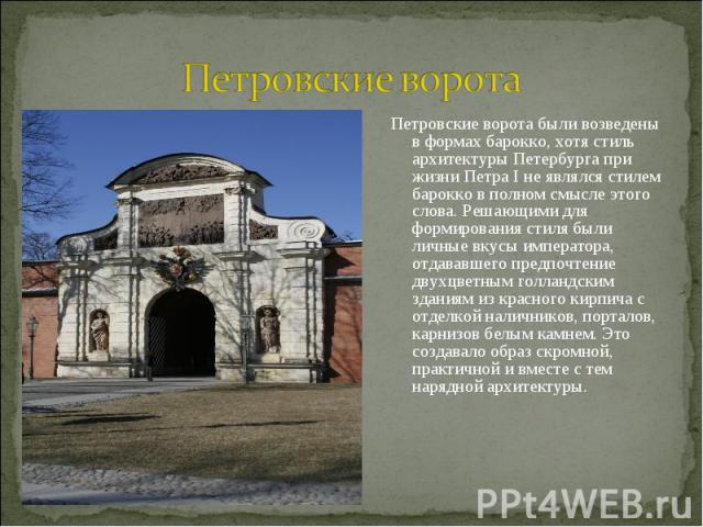 Петровские ворота Петровские ворота были возведены в формах барокко, хотя стиль архитектуры Петербурга при жизни Петра I не являлся стилем барокко в полном смысле этого слова. Решающими для формирования стиля были личные вкусы императора, отдававшег…