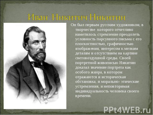 Иван Никитич Никитин Он был первым русским художником, в творчестве которого отчетливо наметилось стремление преодолеть условность парсунного письма с его плоскостностью, графичностью изображения, интересом к мелким деталям и отсутствием на картине …