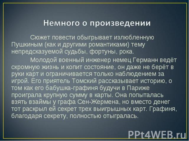 Немного о произведении Сюжет повести обыгрывает излюбленную Пушкиным (как и другими романтиками) тему непредсказуемой судьбы, фортуны, рока. Молодой военный инженер немец Германнведёт скромную жизнь и копит состояние, он даже не берёт в руки карт и…