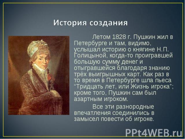 История создания Летом 1828 г. Пушкин жил в Петербурге и там, видимо, услышал историю о княгине Н.П. Голицыной, когда-то проигравшей большую сумму денег и отыгравшейся благодаря знанию трёх выигрышных карт. Как раз в то время в Петербурге шла пьеса …