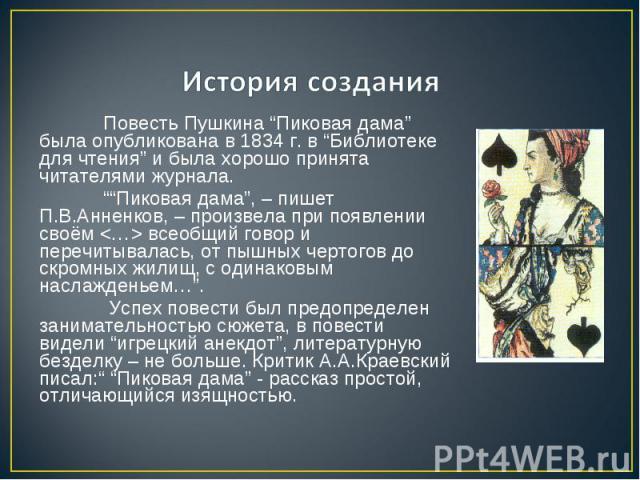 """История создания Повесть Пушкина """"Пиковая дама"""" была опубликована в 1834 г. в """"Библиотеке для чтения"""" и была хорошо принята читателями журнала. """"""""Пиковая дама"""", – пишет П.В.Анненков, – произвела при появлении своём всеобщий говор и перечитывалась, о…"""