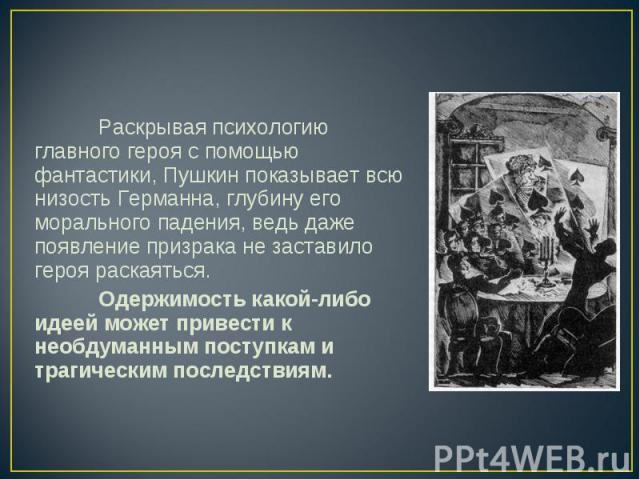 Раскрывая психологию главного героя с помощью фантастики, Пушкин показывает всю низость Германна, глубину его морального падения, ведь даже появление призрака не заставило героя раскаяться. Одержимость какой-либо идеей может привести к необдуманным …