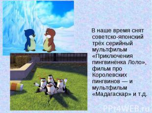 В наше время снят советско-японский трёх серийный мультфильм «Приключения пингви