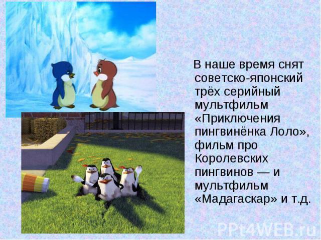 В наше время снят советско-японский трёх серийный мультфильм «Приключения пингвинёнка Лоло», фильм про Королевских пингвинов — и мультфильм «Мадагаскар» и т.д.