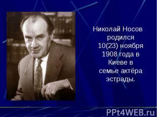 Николай Носов родился 10(23) ноября 1908 года в Киеве в семье актёра эстрады.