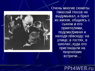 Очень многие сюжеты Николай Носов не выдумывал, а брал из жизни, общаясь с сыном