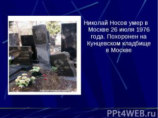 Николай Носов умер в Москве 26 июля 1976 года. Похоронен на Кунцевском кладбище